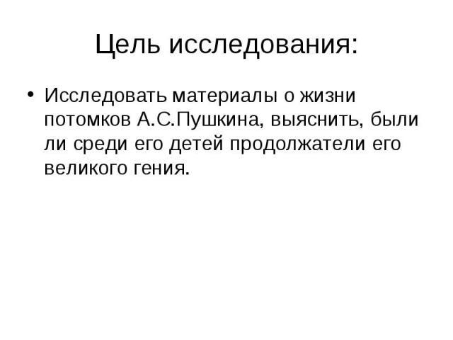 Цель исследования:Исследовать материалы о жизни потомков А.С.Пушкина, выяснить, были ли среди его детей продолжатели его великого гения.