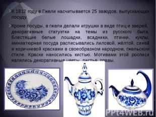 К 1812 году в Гжели насчитывается 25 заводов, выпускающих посуду.Кроме посуды, в