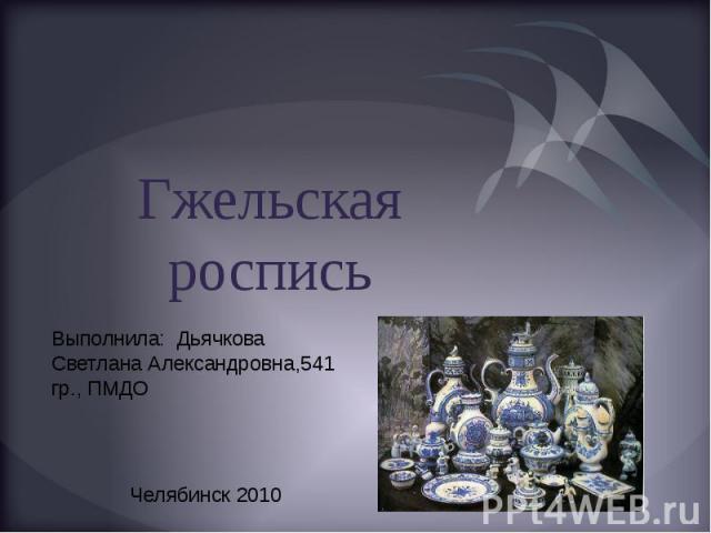 Гжельская роспись Выполнила: Дьячкова Светлана Александровна,541 гр., ПМДО Челябинск 2010