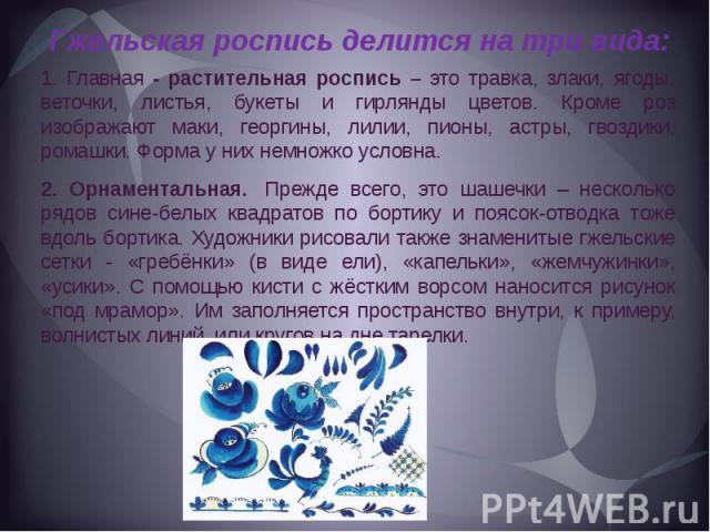 Гжельская роспись делится на три вида:1. Главная - растительная роспись – это травка, злаки, ягоды, веточки, листья, букеты и гирлянды цветов. Кроме роз изображают маки, георгины, лилии, пионы, астры, гвоздики, ромашки. Форма у них немножко условна.…