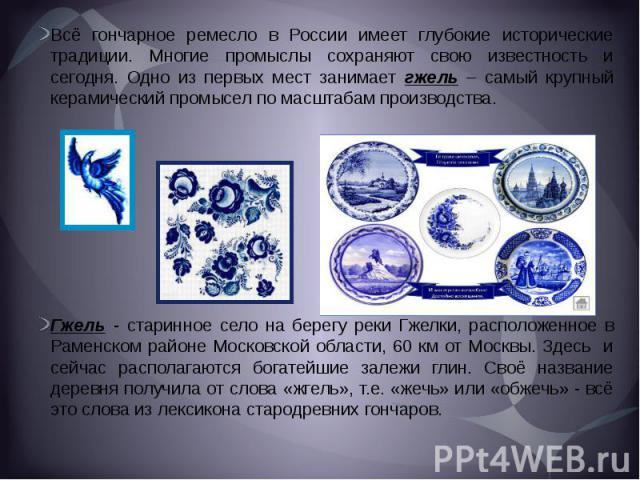 Всё гончарное ремесло в России имеет глубокие исторические традиции. Многие промыслы сохраняют свою известность и сегодня. Одно из первых мест занимает гжель – самый крупный керамический промысел по масштабам производства.Гжель - старинное село на б…