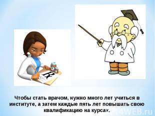 Чтобы поделаться врачом, нужно бессчётно полет разучивать во институте, а дальше каждые высшая оценка лет