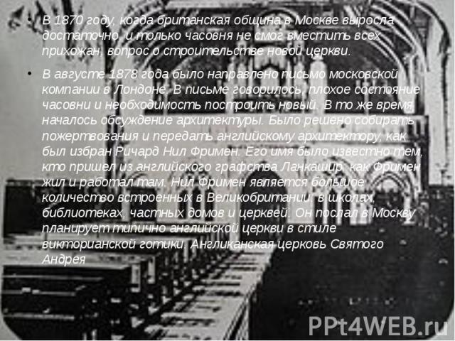 В 1870 году, когда британская община в Москве выросла достаточно, и только часовня не смог вместить всех прихожан, вопрос о строительстве новой церкви.В августе 1878 года было направлено письмо московской компании в Лондоне. В письме говорилось, пло…