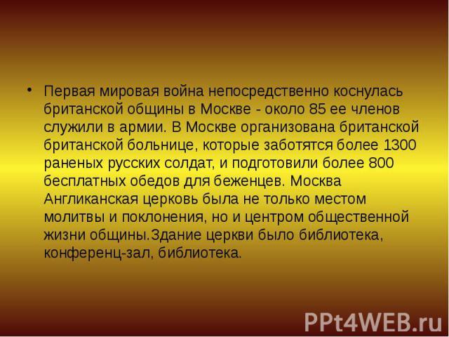 Первая мировая война непосредственно коснулась британской общины в Москве - около 85 ее членов служили в армии. В Москве организована британской британской больнице, которые заботятся более 1300 раненых русских солдат, и подготовили более 800 беспла…
