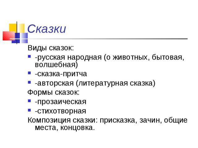 Виды сказок: Виды сказок: -русская народная (о животных, бытовая, волшебная) -сказка-притча -авторская (литературная сказка) Формы сказок: -прозаическая -стихотворная Композиция сказки: присказка, зачин, общие места, концовка.