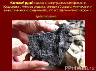 Железной рудой называются природные минеральные образования, которые содержат же