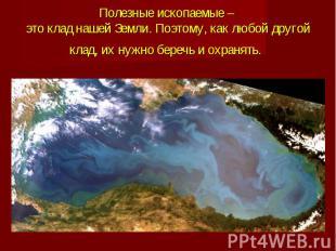 Полезные ископаемые – это клад нашей Земли. Поэтому, как любой другой клад, их н