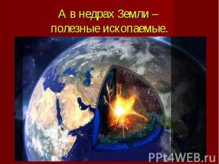 А в недрах Земли – полезные ископаемые.
