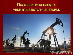Полезные ископаемые «выкапываются» из Земли.