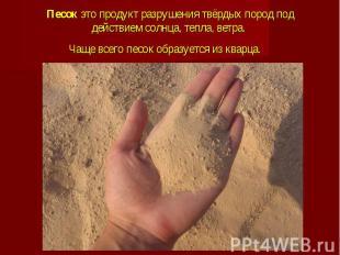 Песок это продукт разрушения твёрдых пород под действием солнца, тепла, ветра. Ч