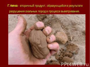 Глина - вторичный продукт, образующийся в результате разрушения скальных пород в