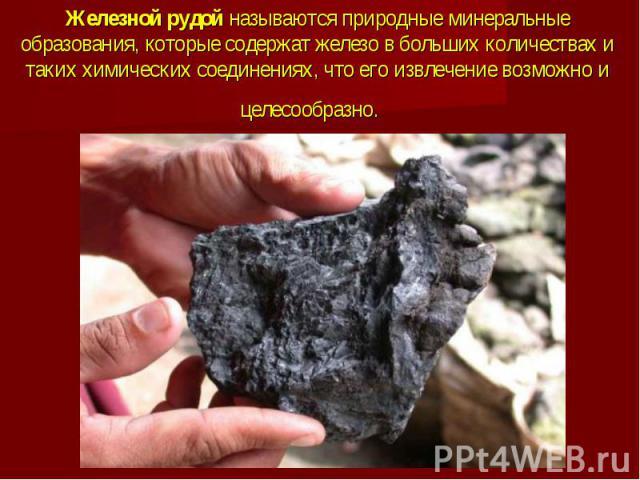 Железной рудой называются природные минеральные образования, которые содержат железо в больших количествах и таких химических соединениях, что его извлечение возможно и целесообразно.