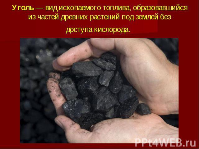 Уголь— вид ископаемого топлива, образовавшийся из частей древних растений под землей без доступакислорода.