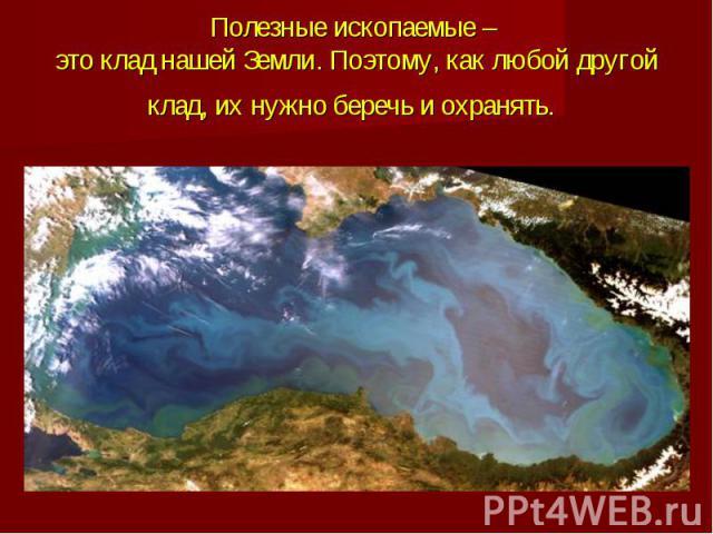 Полезные ископаемые – это клад нашей Земли. Поэтому, как любой другой клад, их нужно беречь и охранять.