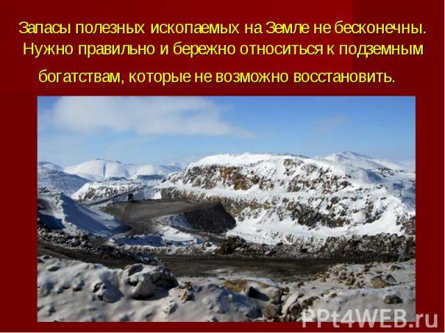 Запасы полезных ископаемых на Земле не бесконечны. Нужно правильно и бережно относиться к подземным богатствам, которые не возможно восстановить.
