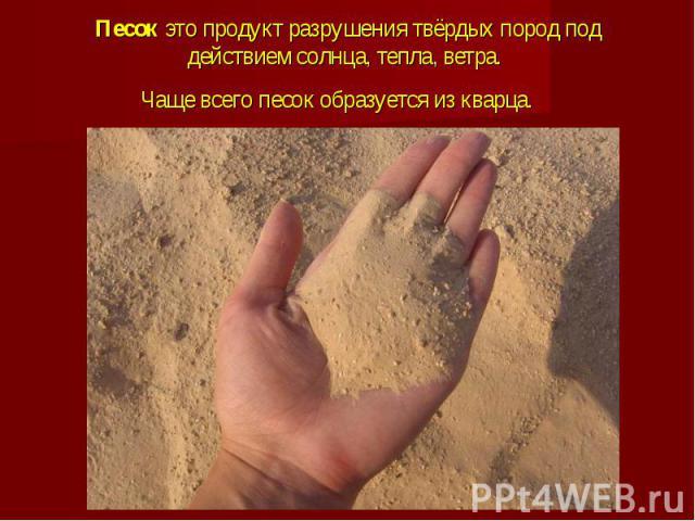 Песок это продукт разрушения твёрдых пород под действием солнца, тепла, ветра. Чаще всего песок образуется из кварца.