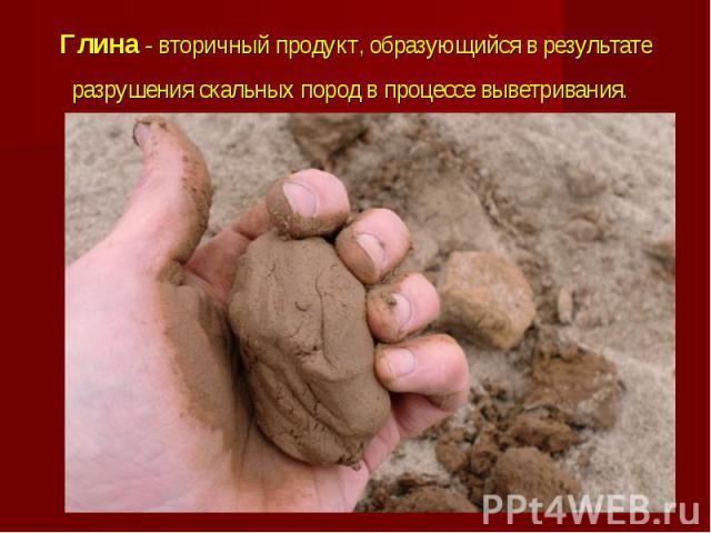 Глина - вторичный продукт, образующийся в результате разрушения скальных пород в процессевыветривания.