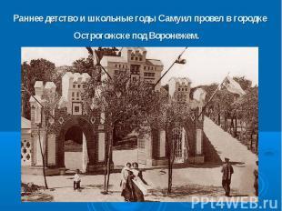 Раннее детство и школьные годы Самуил провел в городке Острогожске под Воронежем
