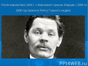 После знакомства в 1904 г. с Максимом Горьким, Маршак с 1904 по 1906 год прожил