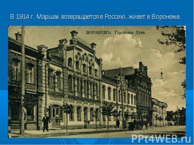 В 1914 г. Маршак возвращается в Россию, живет в Воронеже.