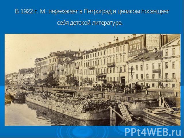 В 1922 г. М. переезжает в Петроград и целиком посвящает себя детской литературе.