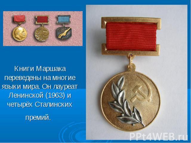 Книги Маршака переведены на многие языки мира. Он лауреат Ленинской (1963) и четырёх Сталинских премий.