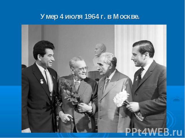 Умер 4 июля 1964 г. в Москве.