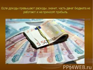 Если доходы превышают расходы, значит, часть денег бюджета не работают и не прин