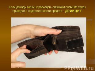 Если доходы меньше расходов -слишком большие траты приводят к недостаточности ср