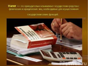 Налог — это принудительно изымаемые государством средства с физических и юридиче