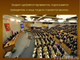 Бюджет одобряется парламентом, подписывается президентом, и лишь тогда он станов