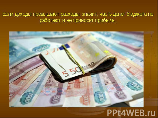Если доходы превышают расходы, значит, часть денег бюджета не работают и не приносят прибыль.