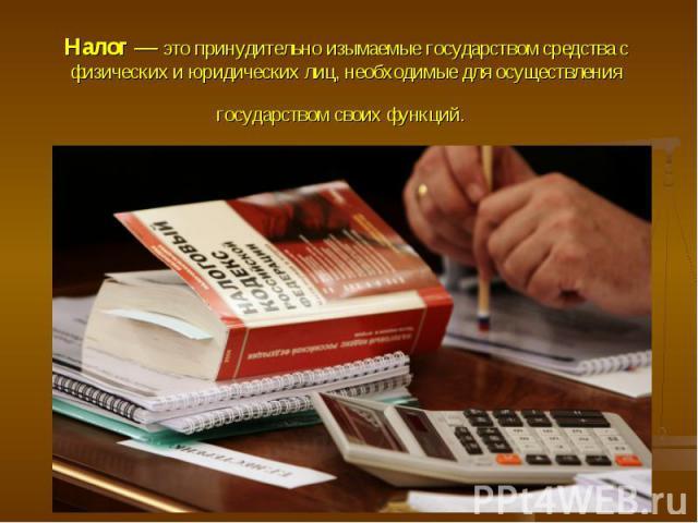 Налог — это принудительно изымаемые государством средства с физических и юридических лиц, необходимые для осуществления государством своих функций.