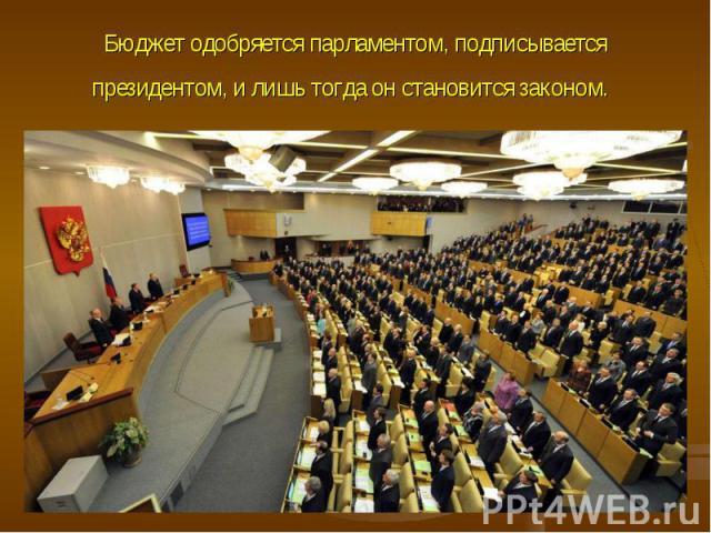 Бюджет одобряется парламентом, подписывается президентом, и лишь тогда он становится законом.
