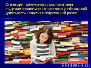 Стипендия - денежная выплата, назначаемая студентам в зависимости от успехов в у