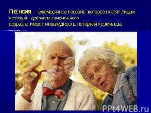 Пенсия—ежемесячноепособие, которое платят лицам, которые: достигли&n