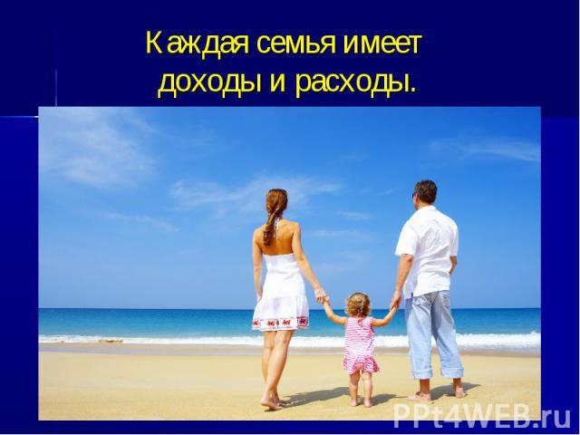 Каждая семья имеет доходы и расходы.