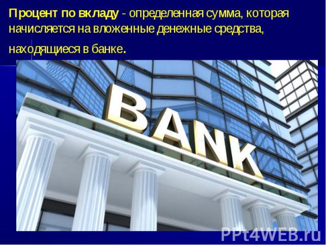 Процент по вкладу - определенная сумма, которая начисляется на вложенные денежные средства, находящиеся в банке.
