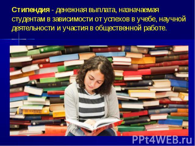 Стипендия - денежная выплата, назначаемая студентам в зависимости от успехов в учебе, научной деятельности и участия в общественной работе.