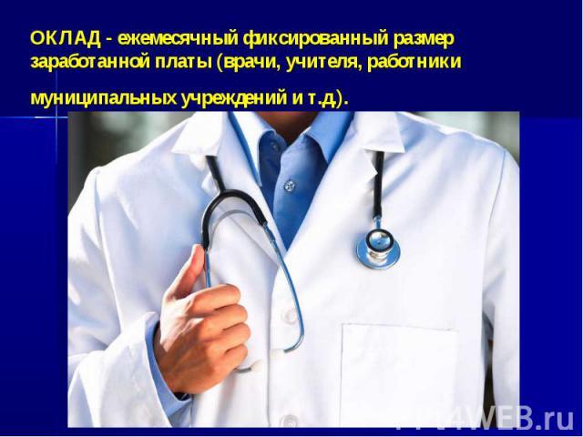 ОКЛАД- ежемесячный фиксированный размер заработанной платы (врачи, учителя, работники муниципальных учреждений и т.д.).