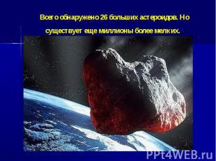 Всегообнаружено 26 больших астероидов. Но существует еще миллионы более ме