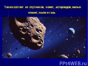 Также состоит из спутников, комет, астероидов, малых пла