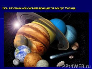 Все в Солнечной системе вращается вокруг Солнца.