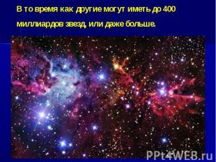 В то время как другие могут иметь до 400 миллиардов звезд, или даже больше.&nbsp