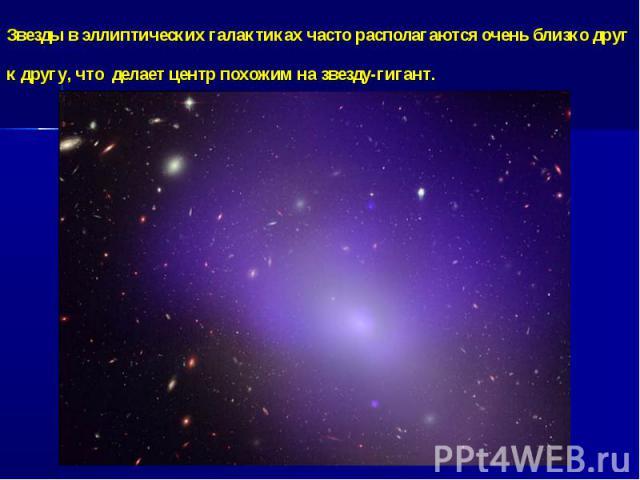Звезды в эллиптических галактиках часто располагаются очень близко друг к другу, что делает центр похожим на звезду-гигант.