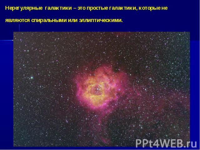 Нерегулярные галактики – это простые галактики, которые не являются спиральными или эллиптическими.