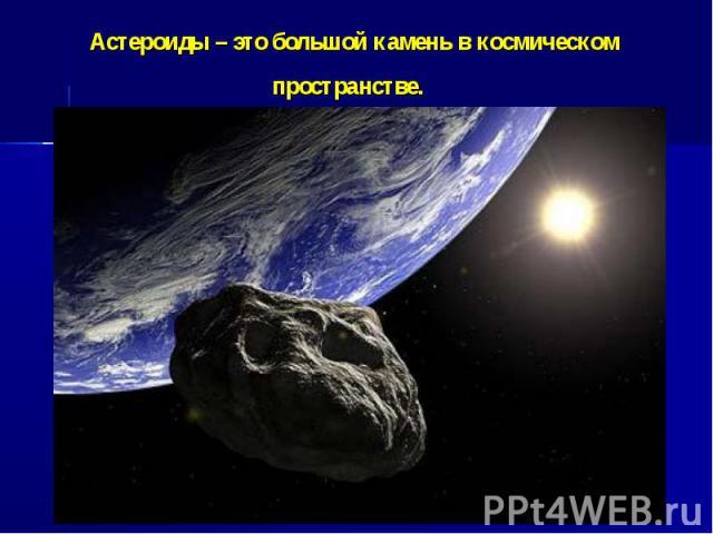 Астероиды – это большой камень в космическом пространстве.