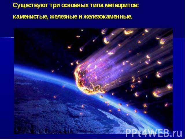 Существуют три основных типа метеоритов: каменистые, железные и железокаменные.