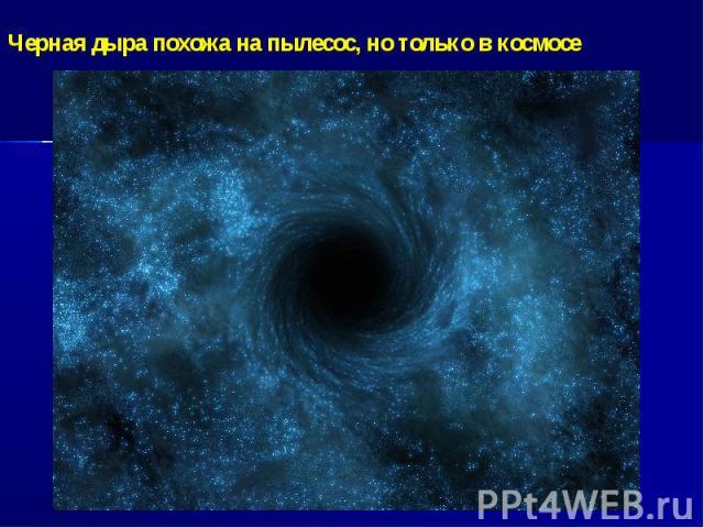 Черная дыра похожа на пылесос, но только в космосе