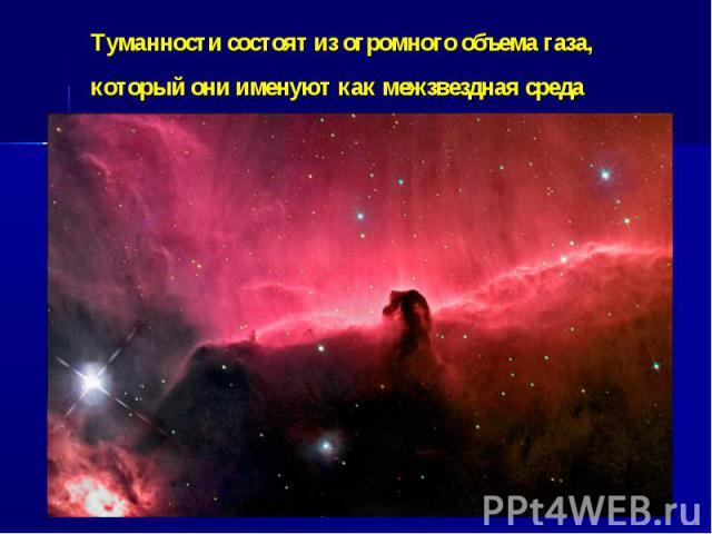 Туманности состоят из огромного объема газа, который они именуют как межзвездная среда